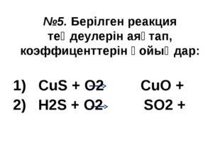 №5. Берілген реакция теңдеулерін аяқтап, коэффиценттерін қойыңдар: 1) CuS + O