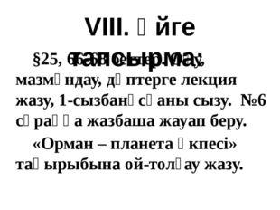 VIII. Үйге тапсырма: §25, 66-68 беттер. Оқу, мазмұндау, дәптерге лекция жазу,