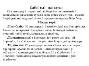 Сабақтың мақсаты: Оқушылырдың периоттық жүйедегі оттек элементінің табиғаттағ