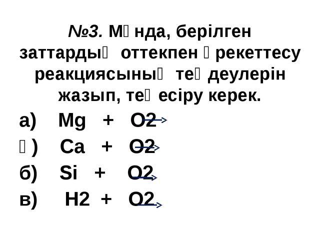 №3. Мұнда, берілген заттардың оттекпен әрекеттесу реакциясының теңдеулерін жа...