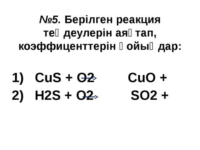 №5. Берілген реакция теңдеулерін аяқтап, коэффиценттерін қойыңдар: 1) CuS + O...
