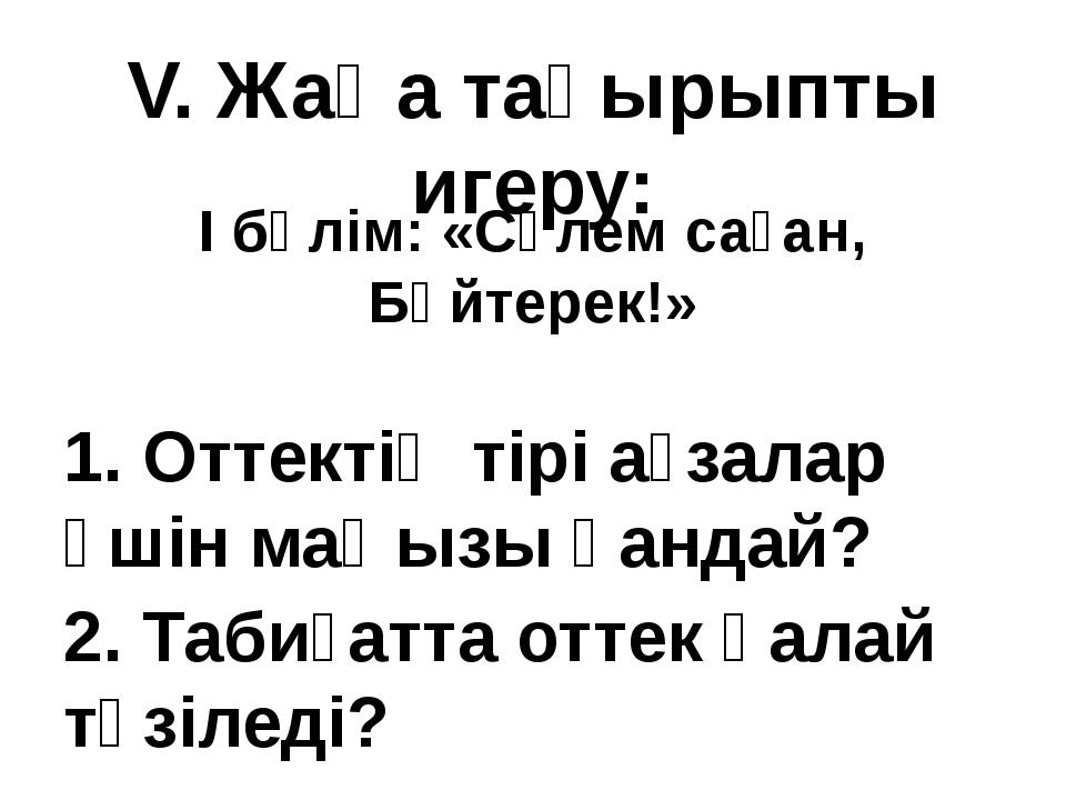 V. Жаңа тақырыпты игеру: I бөлім: «Сәлем саған, Бәйтерек!» 1. Оттектің тірі а...