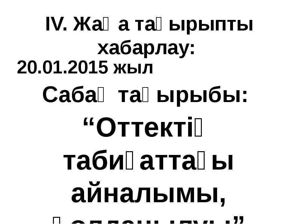 """IV. Жаңа тақырыпты хабарлау: 20.01.2015 жыл Сабақ тақырыбы: """"Оттектің табиғат..."""