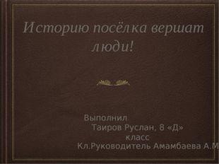 Историю посёлка вершат люди! Выполнил:: Таиров Руслан, 8 «Д» класс Кл.Руковод