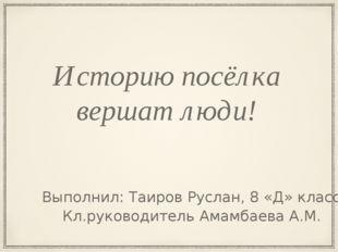 Историю посёлка вершат люди! Кл.руководитель Амамбаева А.М. Выполнил: Таиров
