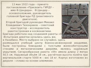 13 мая 1922 года – принято постановление «Присвоить ГИРДУ – имя Ф.Цандера». Ф