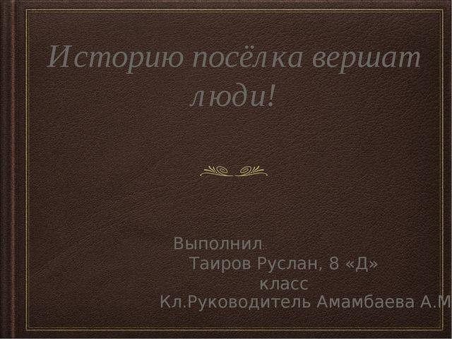 Историю посёлка вершат люди! Выполнил:: Таиров Руслан, 8 «Д» класс Кл.Руковод...