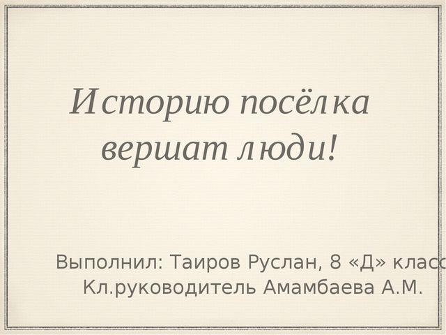 Историю посёлка вершат люди! Кл.руководитель Амамбаева А.М. Выполнил: Таиров...