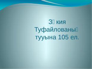 Зәкия Туфайлованың тууына 105 ел.