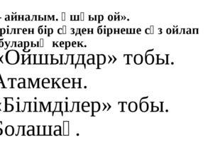 2 – айналым. Ұшқыр ой». Берілген бір сөзден бірнеше сөз ойлап табуларың керек