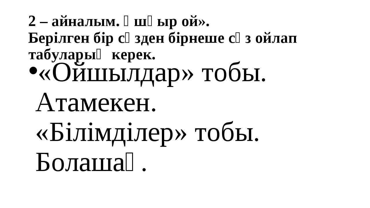 2 – айналым. Ұшқыр ой». Берілген бір сөзден бірнеше сөз ойлап табуларың керек...