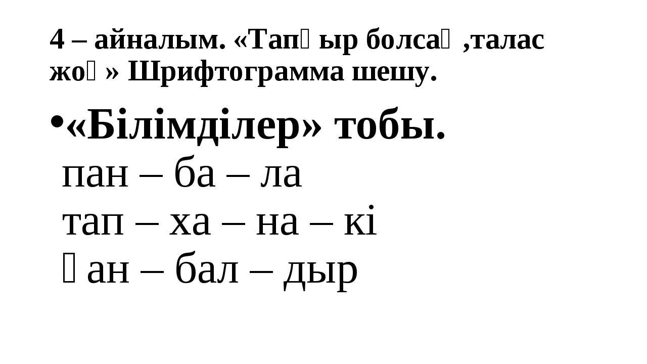 4 – айналым. «Тапқыр болсаң,талас жоқ» Шрифтограмма шешу. «Білімділер» тобы....