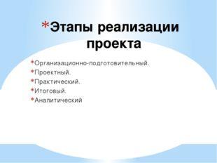 Этапы реализации проекта Организационно-подготовительный. Проектный. Практиче