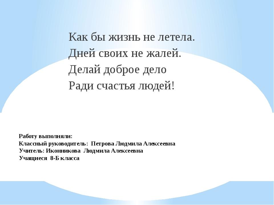 Работу выполняли: Классный руководитель: Петрова Людмила Алексеевна Учитель:...