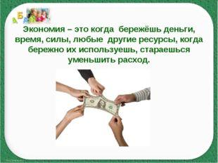 Экономия – это когда бережёшь деньги, время, силы, любые другие ресурсы, когд