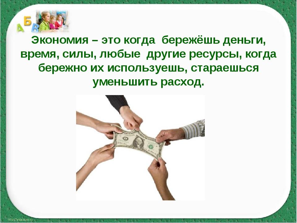 Экономия – это когда бережёшь деньги, время, силы, любые другие ресурсы, когд...