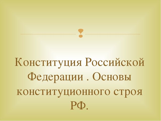 Конституция Российской Федерации . Основы конституционного строя РФ. 