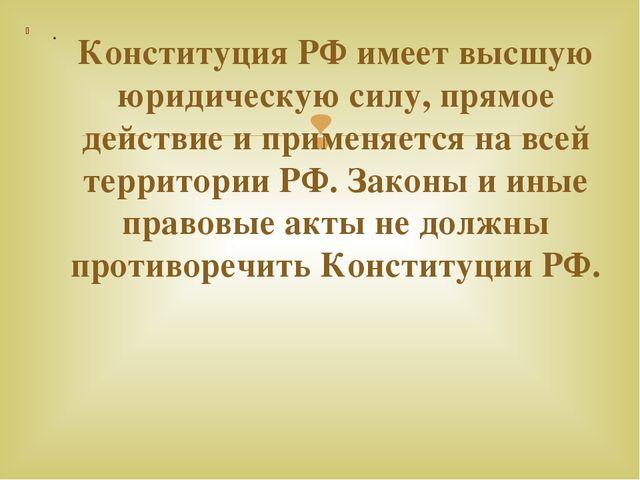 . Конституция РФ имеет высшую юридическую силу, прямое действие и применяется...