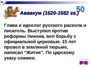 Глава и идеолог русского раскола и писатель. Выступил против реформы Никона,