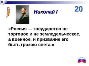 «Россия — государство не торговое и не земледельческое, а военное, и призвани