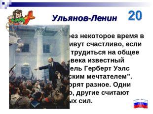 Он верил, что через некоторое время в России люди заживут счастливо, если все