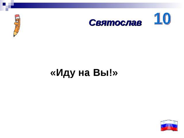 «Иду на Вы!» Святослав