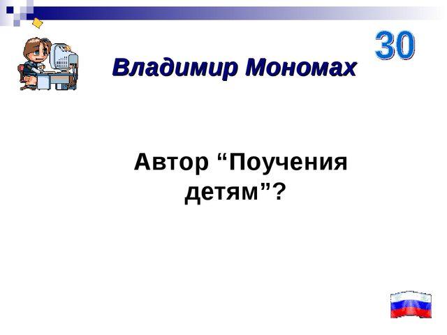 """Автор """"Поучения детям""""? Владимир Мономах"""