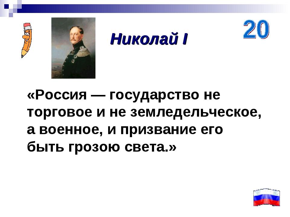 «Россия — государство не торговое и не земледельческое, а военное, и призвани...