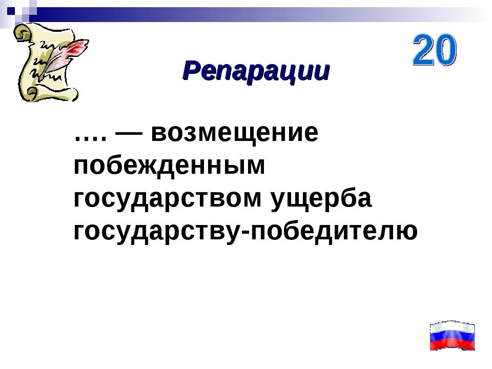 …. — возмещение побежденным государством ущерба государству-победителю Репара...