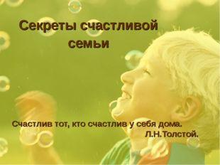 Секреты счастливой семьи Счастлив тот, кто счастлив у себя дома. Л.Н.Толстой.