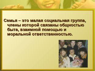 Семья – это малая социальная группа, члены которой связаны общностью быта, вз