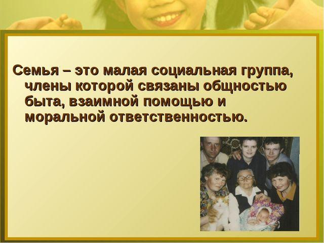 Семья – это малая социальная группа, члены которой связаны общностью быта, вз...