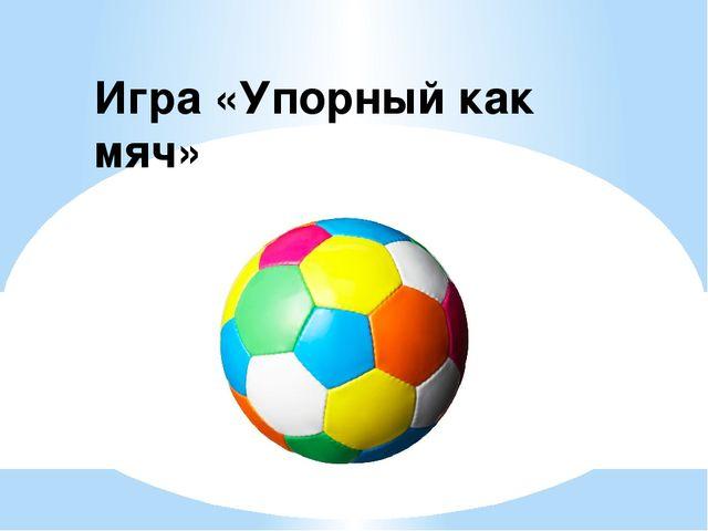 Игра «Упорный как мяч»