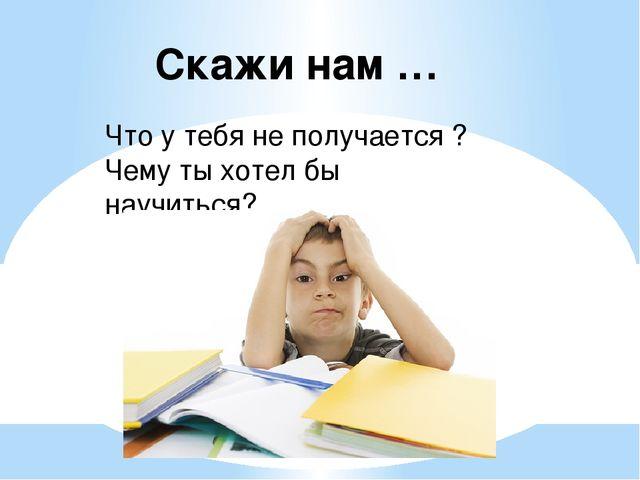 Скажи нам … Что у тебя не получается ? Чему ты хотел бы научиться?