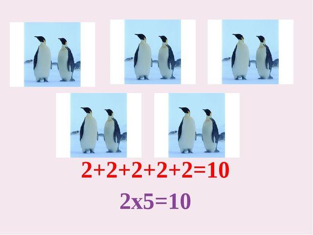 2+2+2+2+2=10 2х5=10
