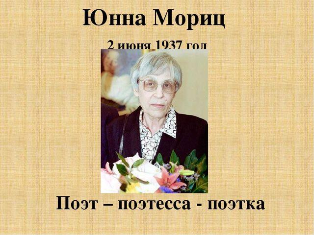 Юнна Мориц 2 июня 1937 год Поэт – поэтесса - поэтка