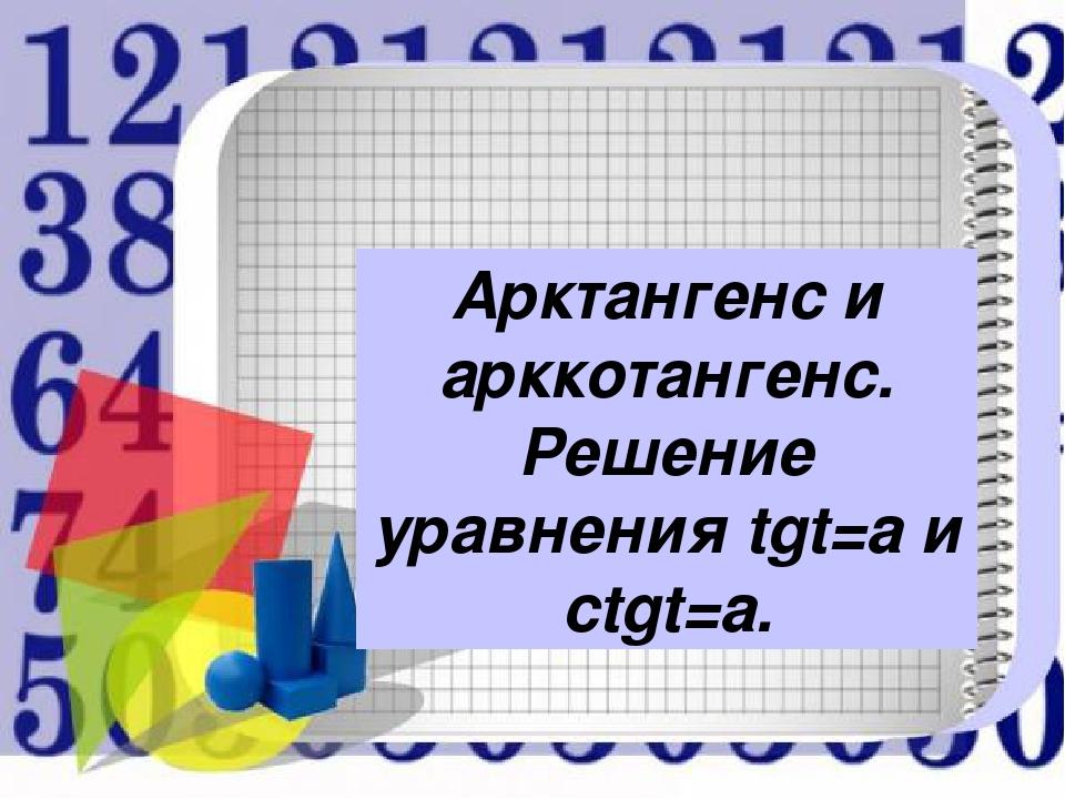 Арктангенс и арккотангенс. Решение уравнения tgt=a и ctgt=a.