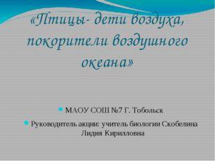 «Птицы- дети воздуха, покорители воздушного океана» МАОУ СОШ №7 Г. Тобольск Р