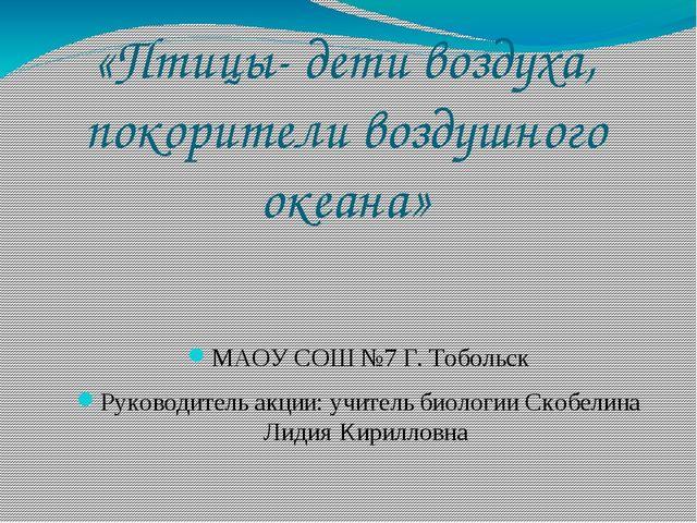 «Птицы- дети воздуха, покорители воздушного океана» МАОУ СОШ №7 Г. Тобольск Р...