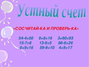 «СОСЧИТАЙ-КА И ПРОВЕРЬ-КА» 54-4=50 9+8=16 3+60=93 15-7=6 13-9=5 86-6=26 6+9=