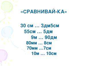 30 см … 3дм5см 55см … 5дм 9м … 90дм 80мм … 8см 70мм …7см 10м … 10см «СРАВНИВА