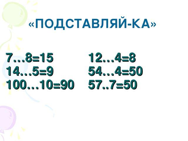 7…8=15 12…4=8 14…5=9 54…4=50 100…10=90 57..7=50 «ПОДСТАВЛЯЙ-КА»