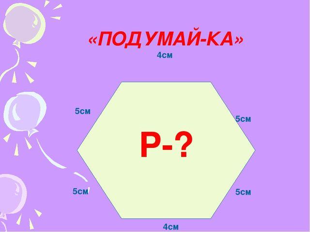 «ПОДУМАЙ-КА» 4см 5см 5см 4см 5см 5см Р-?