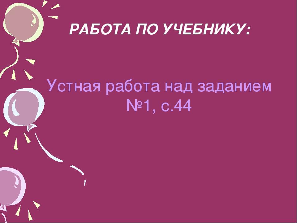 РАБОТА ПО УЧЕБНИКУ: Устная работа над заданием №1, с.44