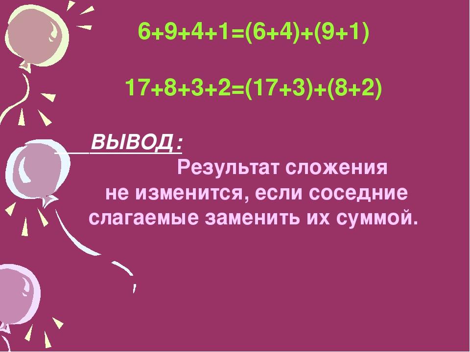 6+9+4+1=(6+4)+(9+1) 17+8+3+2=(17+3)+(8+2) ВЫВОД: Результат сложения не измени...