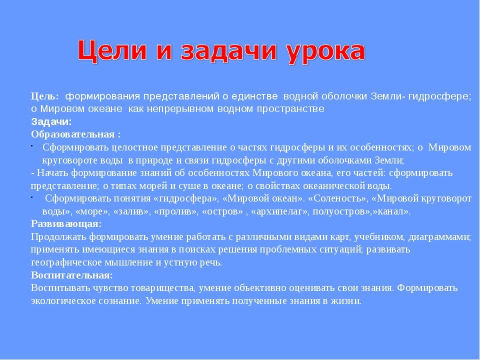 Цель: формирования представлений о единстве водной оболочки Земли- гидросфер...