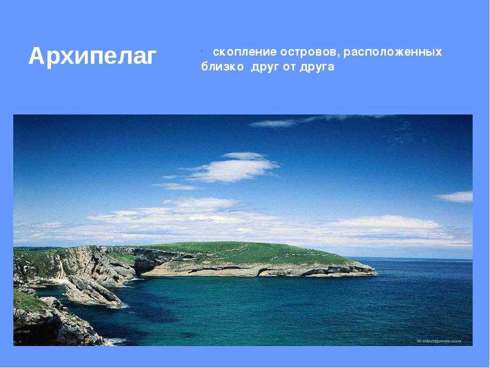 Архипелаг скопление островов, расположенных близко друг от друга