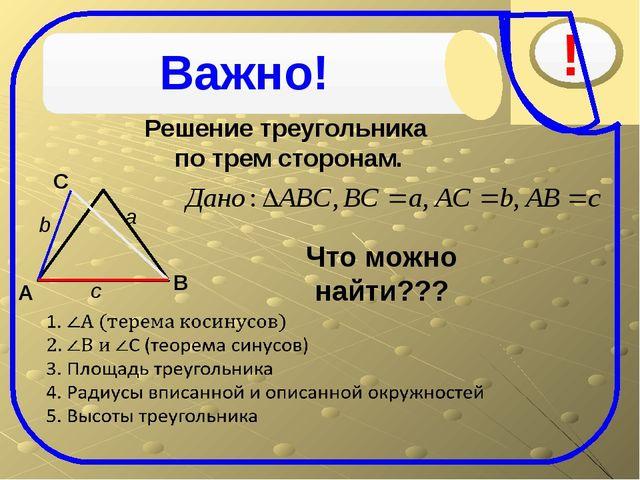 Решение треугольника по трем сторонам. C В A a Что можно найти???  b c Важно!