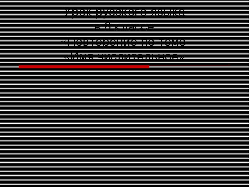 Урок русского языка в 6 классе «Повторение по теме «Имя числительное»