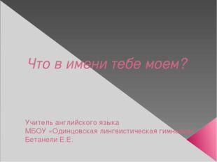 Учитель английского языка МБОУ «Одинцовская лингвистическая гимназия» Бетане